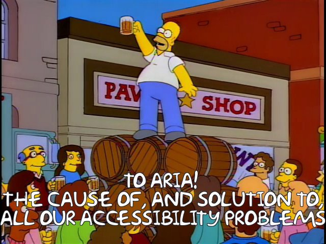 To ARIA! The cause of, and solution to, all our accessibility problems.